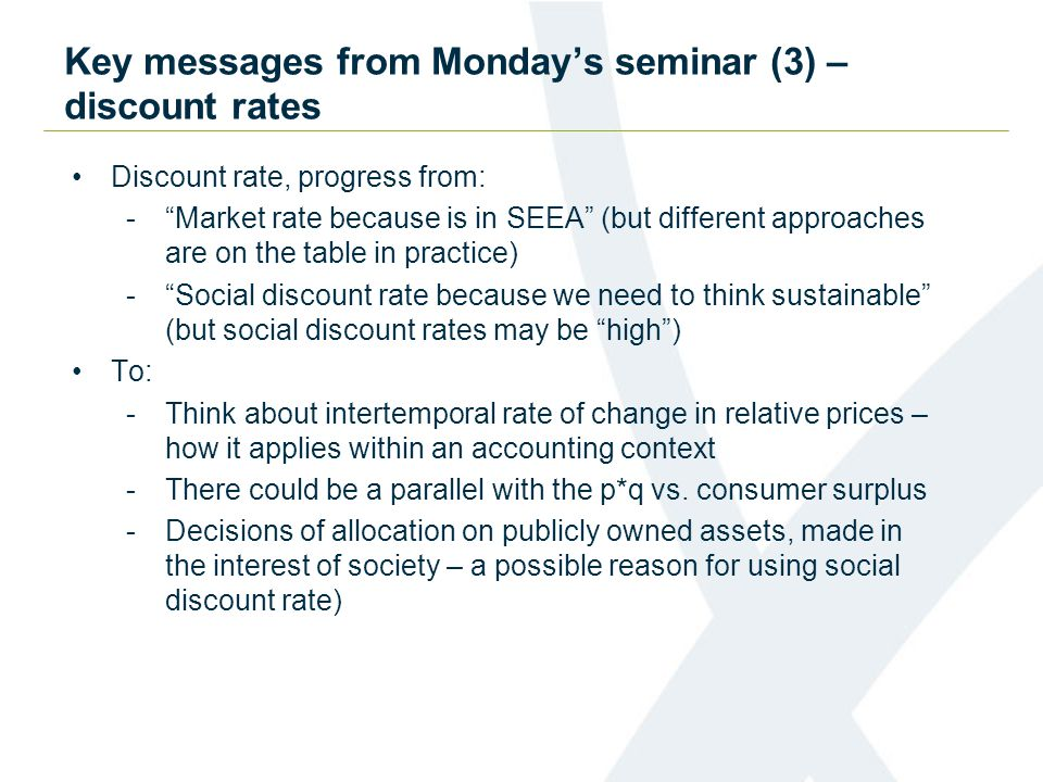 Key messages from Monday's seminar (3) – discount rates Discount rate, progress from: - Market rate because is in SEEA (but different approaches are on the table in practice) - Social discount rate because we need to think sustainable (but social discount rates may be high ) To: -Think about intertemporal rate of change in relative prices – how it applies within an accounting context -There could be a parallel with the p*q vs.