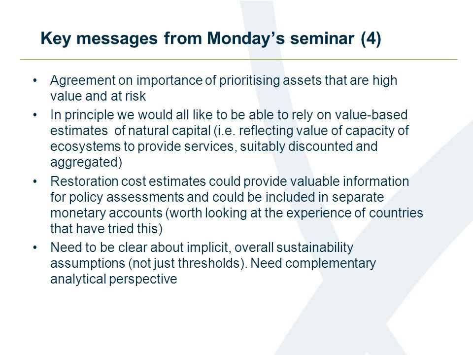 Key messages from Monday's seminar (4) Agreement on importance of prioritising assets that are high value and at risk In principle we would all like to be able to rely on value-based estimates of natural capital (i.e.
