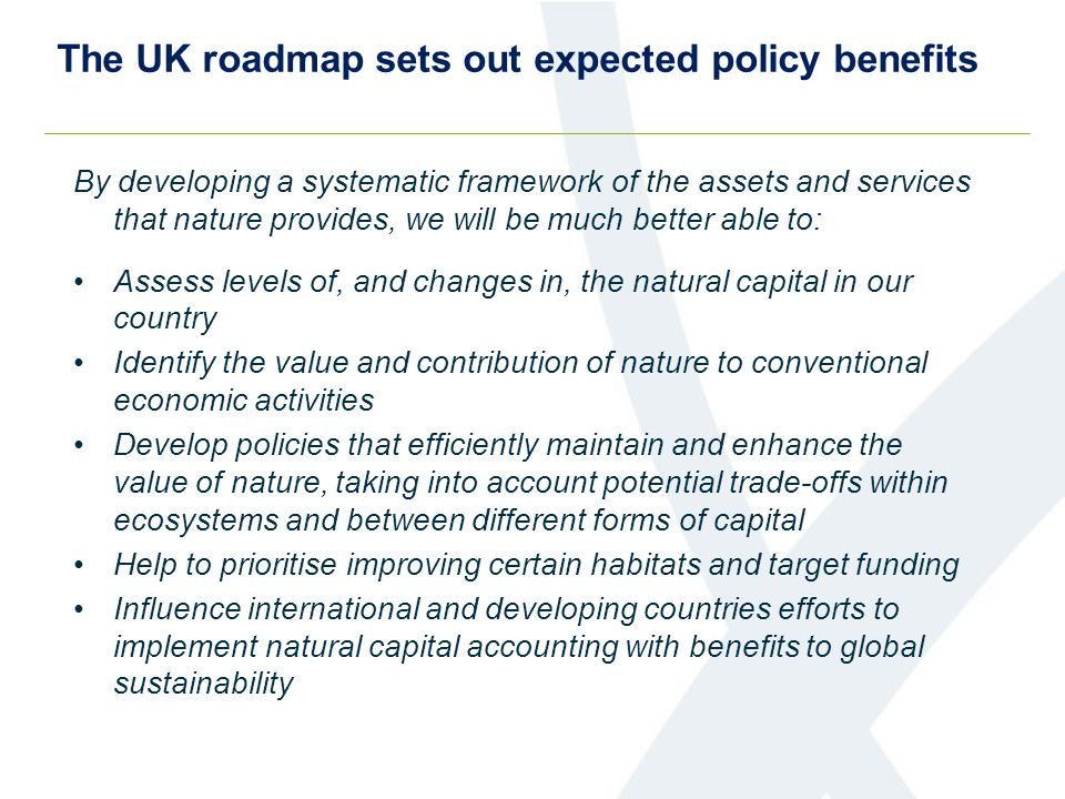 The UK roadmap sets out expected policy benefits By developing a systematic framework of the assets and services that nature provides, we will be much