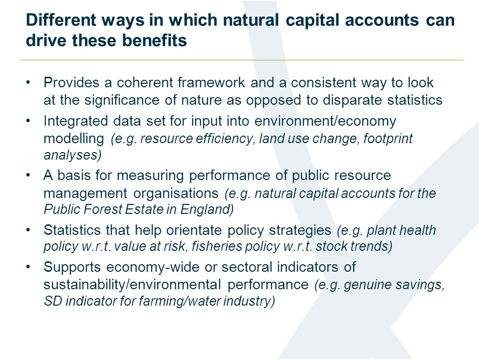 Different ways in which natural capital accounts can drive these benefits Provides a coherent framework and a consistent way to look at the significance of nature as opposed to disparate statistics Integrated data set for input into environment/economy modelling (e.g.