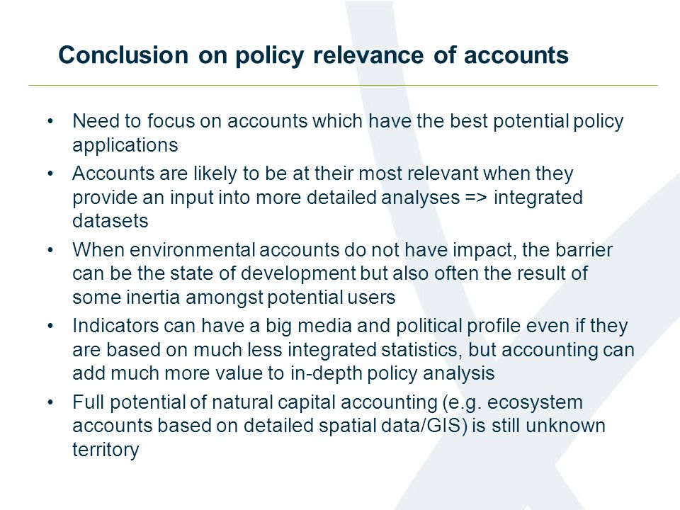 Conclusion on policy relevance of accounts Need to focus on accounts which have the best potential policy applications Accounts are likely to be at their most relevant when they provide an input into more detailed analyses => integrated datasets When environmental accounts do not have impact, the barrier can be the state of development but also often the result of some inertia amongst potential users Indicators can have a big media and political profile even if they are based on much less integrated statistics, but accounting can add much more value to in-depth policy analysis Full potential of natural capital accounting (e.g.