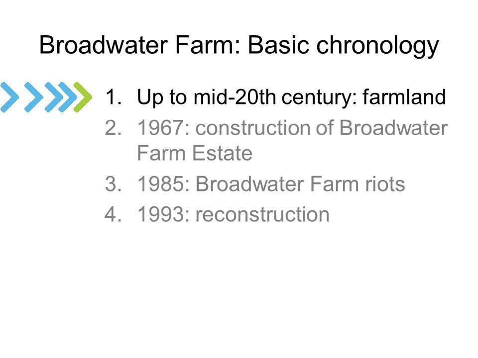 Broadwater Farm: Basic chronology 1.Up to mid-20th century: farmland 2.1967: construction of Broadwater Farm Estate 3.1985: Broadwater Farm riots 4.1993: reconstruction