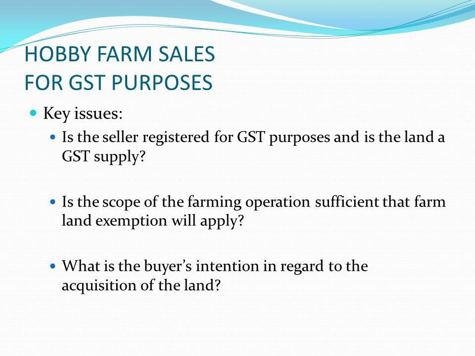 HOBBY FARM SALES FOR GST PURPOSES Key issues: Is the seller registered for GST purposes and is the land a GST supply.