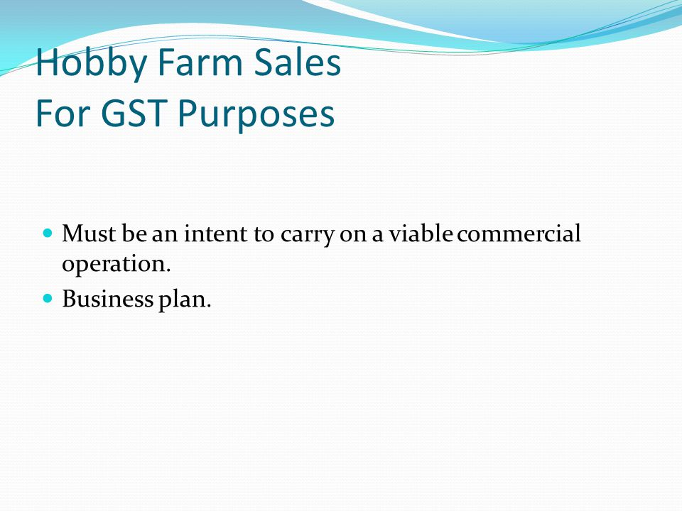 Hobby Farm Sales For GST Purposes Must be an intent to carry on a viable commercial operation.