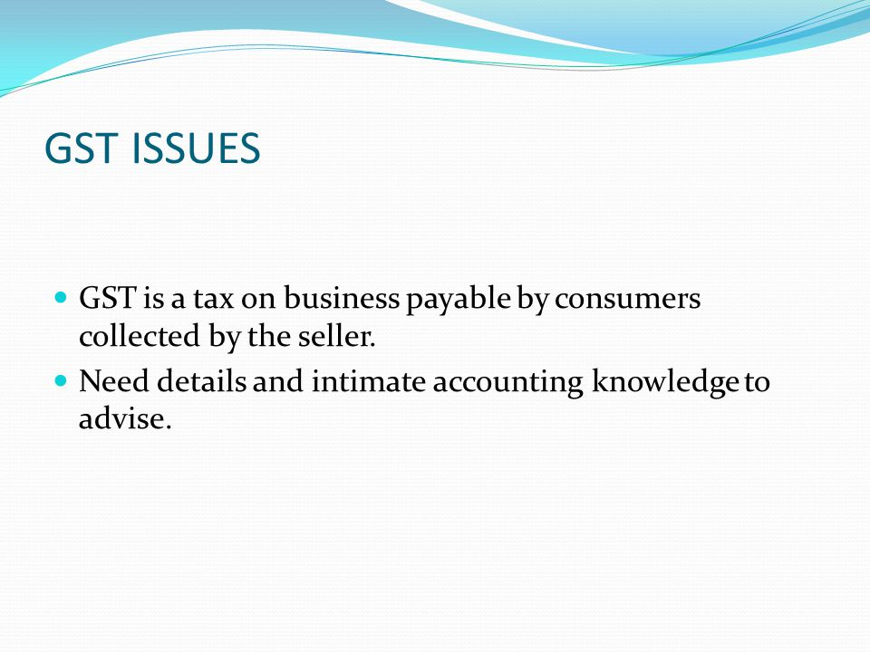 GST ISSUES GST is a tax on business payable by consumers collected by the seller. Need details and intimate accounting knowledge to advise.