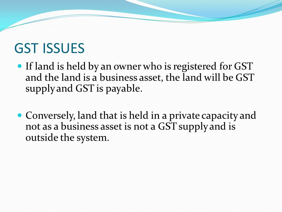 GST ISSUES If land is held by an owner who is registered for GST and the land is a business asset, the land will be GST supply and GST is payable. Con