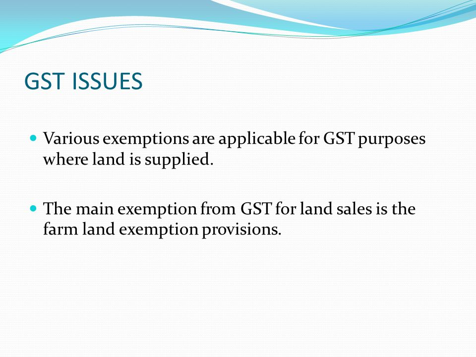 GST ISSUES Various exemptions are applicable for GST purposes where land is supplied. The main exemption from GST for land sales is the farm land exem