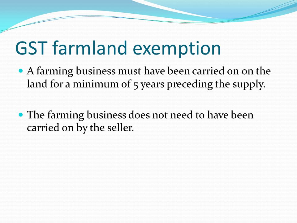 GST farmland exemption A farming business must have been carried on on the land for a minimum of 5 years preceding the supply. The farming business do