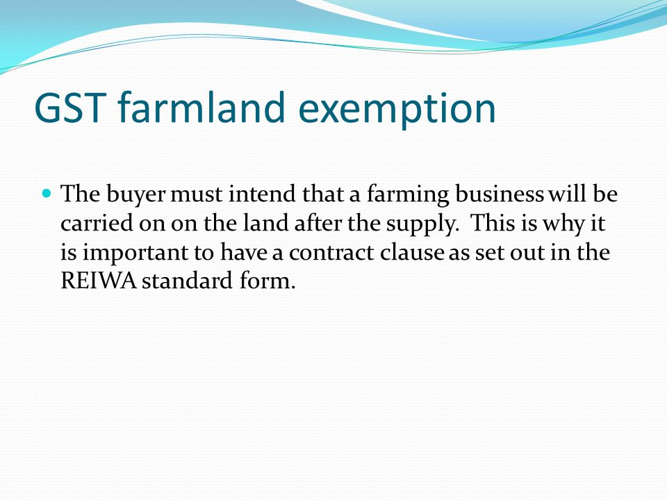 GST farmland exemption The buyer must intend that a farming business will be carried on on the land after the supply.