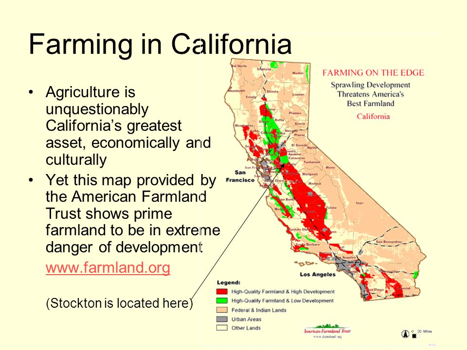 Farming in California Agriculture is unquestionably California's greatest asset, economically and culturally Yet this map provided by the American Farmland Trust shows prime farmland to be in extreme danger of development www.farmland.org (Stockton is located here)
