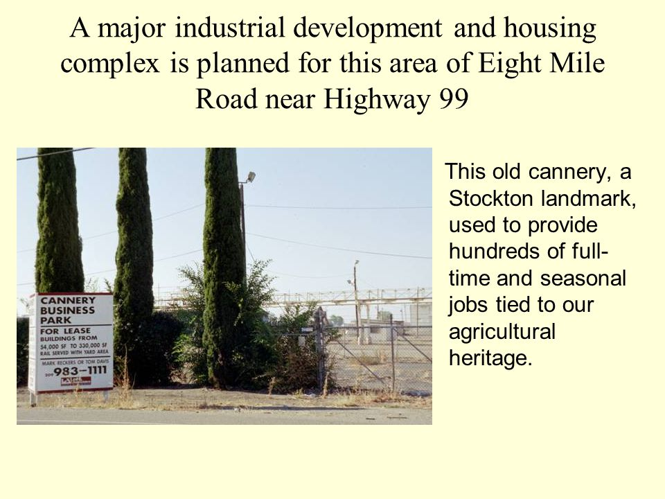 A major industrial development and housing complex is planned for this area of Eight Mile Road near Highway 99 This old cannery, a Stockton landmark, used to provide hundreds of full- time and seasonal jobs tied to our agricultural heritage.