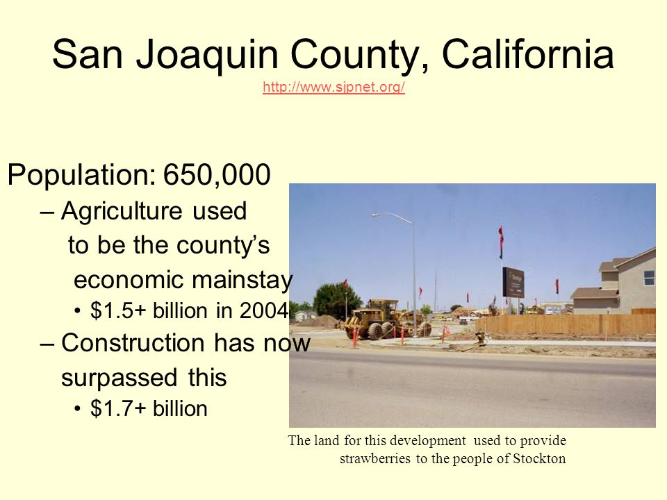 San Joaquin County, California http://www.sjpnet.org/ Population: 650,000 –A–Agriculture used to be the county's economic mainstay $1.5+ billion in 2004 –C–Construction has now surpassed this $1.7+ billion The land for this development used to provide strawberries to the people of Stockton