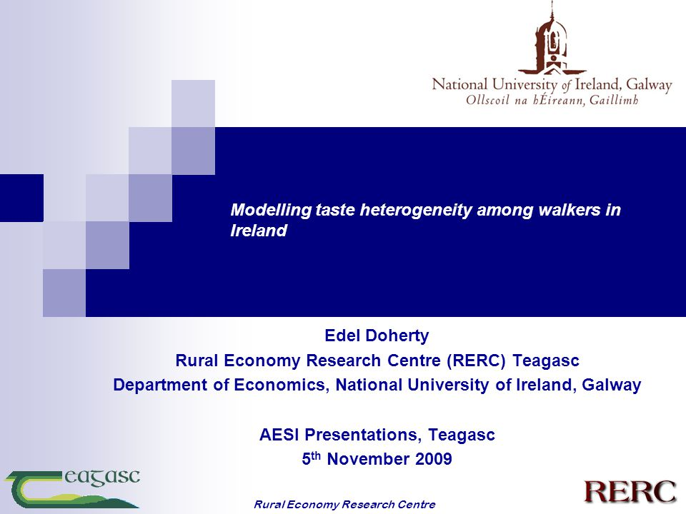 Rural Economy Research Centre Modelling taste heterogeneity among walkers in Ireland Edel Doherty Rural Economy Research Centre (RERC) Teagasc Department of Economics, National University of Ireland, Galway AESI Presentations, Teagasc 5 th November 2009