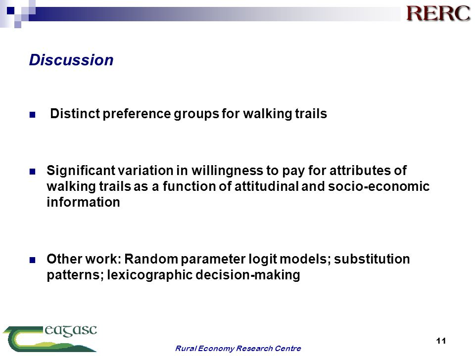 Discussion Distinct preference groups for walking trails Significant variation in willingness to pay for attributes of walking trails as a function of attitudinal and socio-economic information Other work: Random parameter logit models; substitution patterns; lexicographic decision-making Rural Economy Research Centre 11