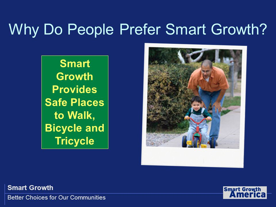 Smart Growth Better Choices for Our Communities Smart Growth Provides Safe Places to Walk, Bicycle and Tricycle Why Do People Prefer Smart Growth