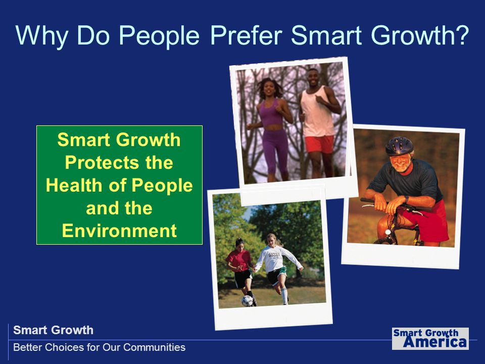 Smart Growth Better Choices for Our Communities Smart Growth Protects the Health of People and the Environment Why Do People Prefer Smart Growth