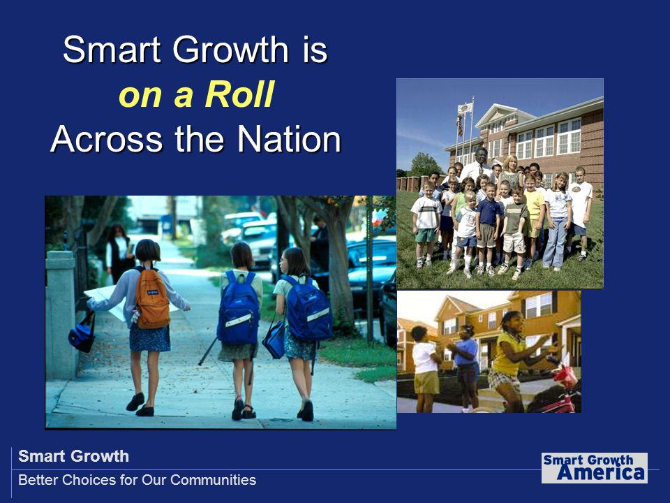 Smart Growth Better Choices for Our Communities Smart Growth is on a Roll Across the Nation