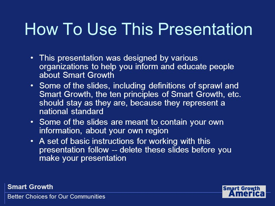 Smart Growth Better Choices for Our Communities How To Use This Presentation This presentation was designed by various organizations to help you inform and educate people about Smart Growth Some of the slides, including definitions of sprawl and Smart Growth, the ten principles of Smart Growth, etc.