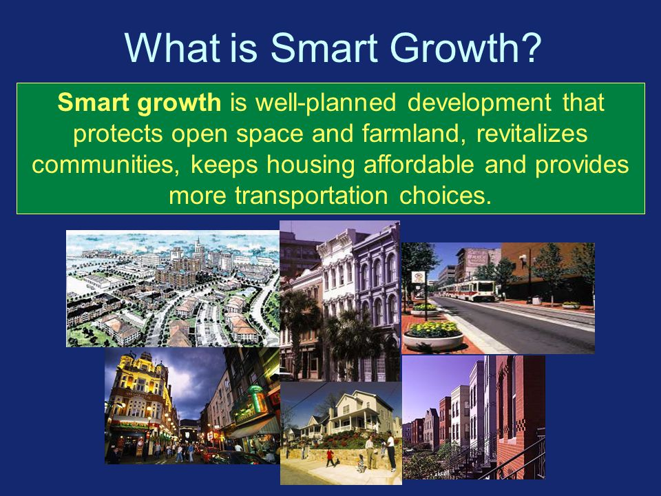Smart Growth Better Choices for Our Communities Many Others are Supporting Smart Growth National Association of Counties National Governors' Association Smart Growth Network National Association of Realtors National Trust for Historic Preservation American Farmland Trust And many more Organizations that have adopted Smart Growth principles include: