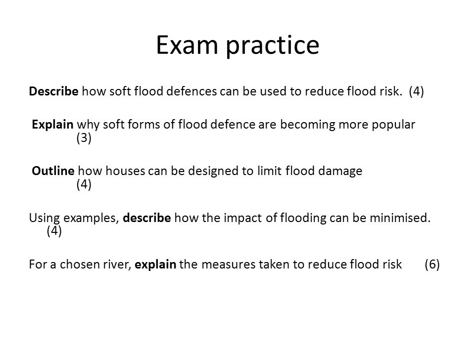 Exam practice Describe how soft flood defences can be used to reduce flood risk.(4) Explain why soft forms of flood defence are becoming more popular (3) Outline how houses can be designed to limit flood damage (4) Using examples, describe how the impact of flooding can be minimised.