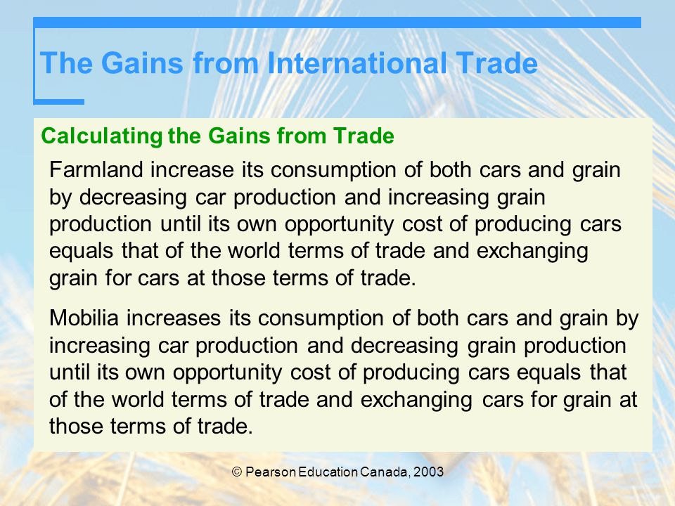 © Pearson Education Canada, 2003 The Gains from International Trade Calculating the Gains from Trade Farmland increase its consumption of both cars an