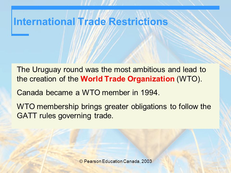 © Pearson Education Canada, 2003 International Trade Restrictions The Uruguay round was the most ambitious and lead to the creation of the World Trade