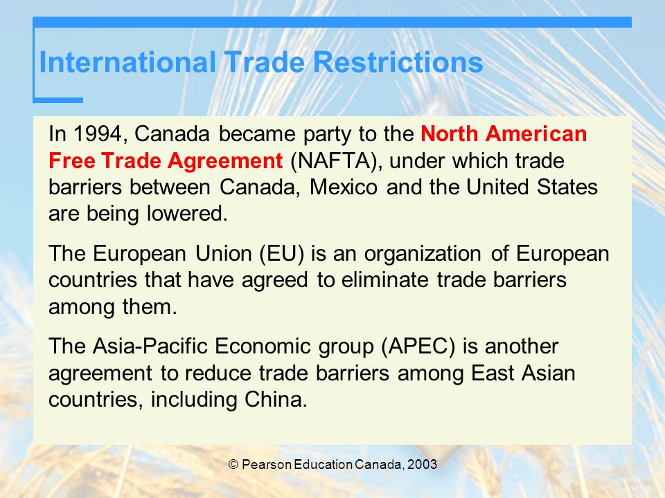 © Pearson Education Canada, 2003 International Trade Restrictions In 1994, Canada became party to the North American Free Trade Agreement (NAFTA), und