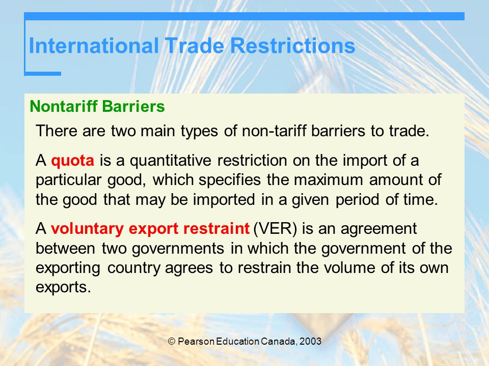 © Pearson Education Canada, 2003 International Trade Restrictions Nontariff Barriers There are two main types of non-tariff barriers to trade. A quota
