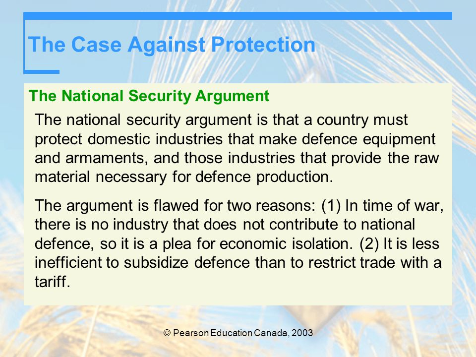 © Pearson Education Canada, 2003 The Case Against Protection The National Security Argument The national security argument is that a country must prot