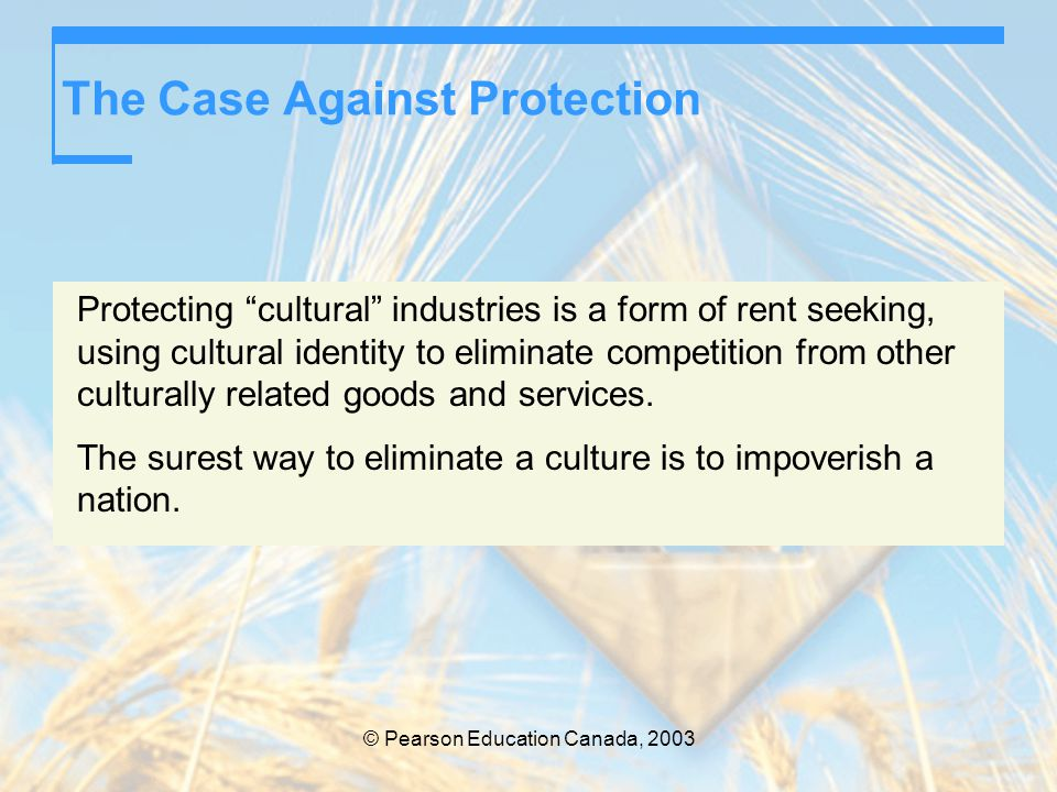 """© Pearson Education Canada, 2003 The Case Against Protection Protecting """"cultural"""" industries is a form of rent seeking, using cultural identity to el"""