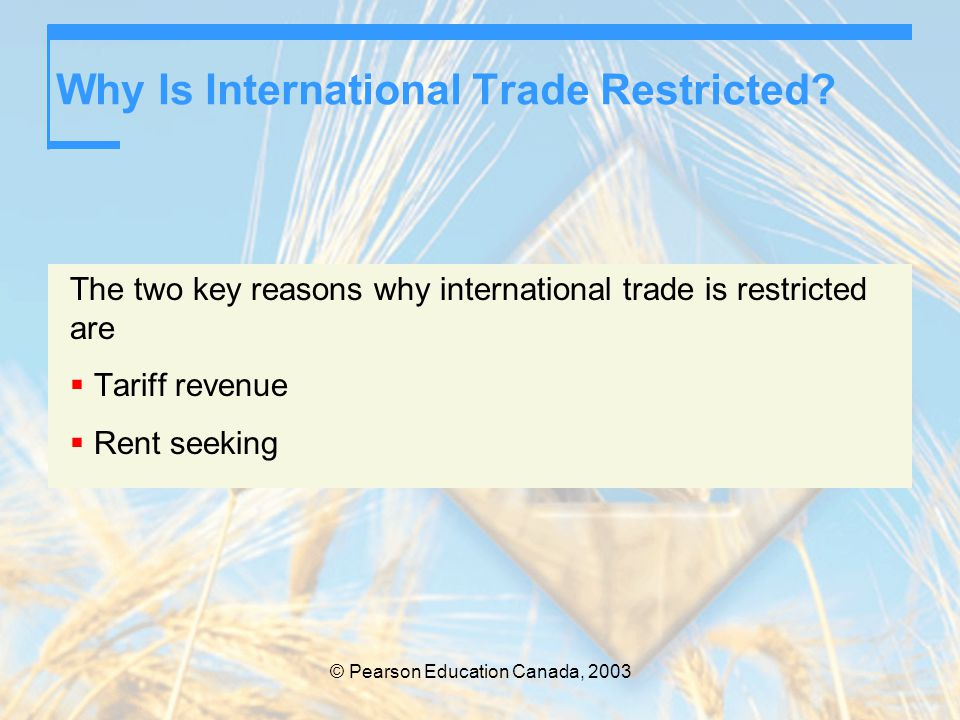 © Pearson Education Canada, 2003 Why Is International Trade Restricted? The two key reasons why international trade is restricted are  Tariff revenue