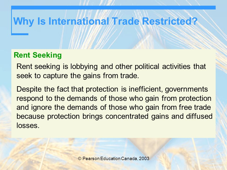 © Pearson Education Canada, 2003 Why Is International Trade Restricted? Rent Seeking Rent seeking is lobbying and other political activities that seek