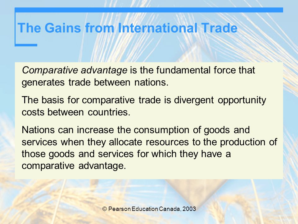 © Pearson Education Canada, 2003 The Gains from International Trade Comparative advantage is the fundamental force that generates trade between nation