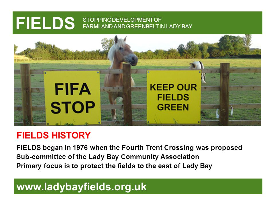 FIELDS www.ladybayfields.org.uk FIELDS began in 1976 when the Fourth Trent Crossing was proposed Sub-committee of the Lady Bay Community Association Primary focus is to protect the fields to the east of Lady Bay STOPPING DEVELOPMENT OF FARMLAND AND GREENBELT IN LADY BAY FIELDS HISTORY