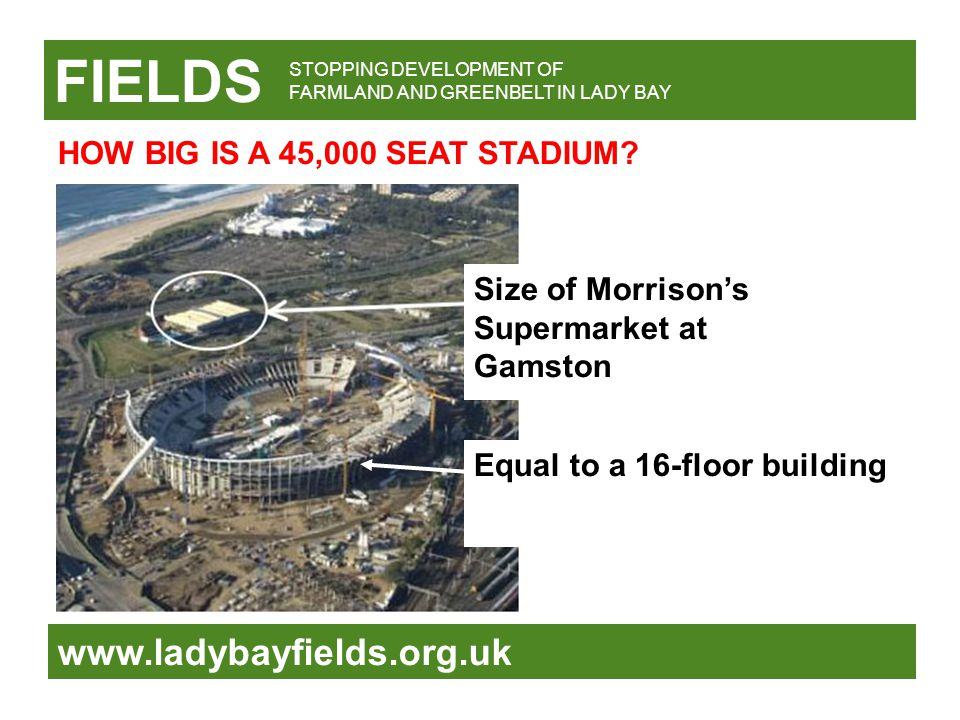 FIELDS www.ladybayfields.org.uk Size of Morrison's Supermarket at Gamston STOPPING DEVELOPMENT OF FARMLAND AND GREENBELT IN LADY BAY HOW BIG IS A 45,000 SEAT STADIUM.