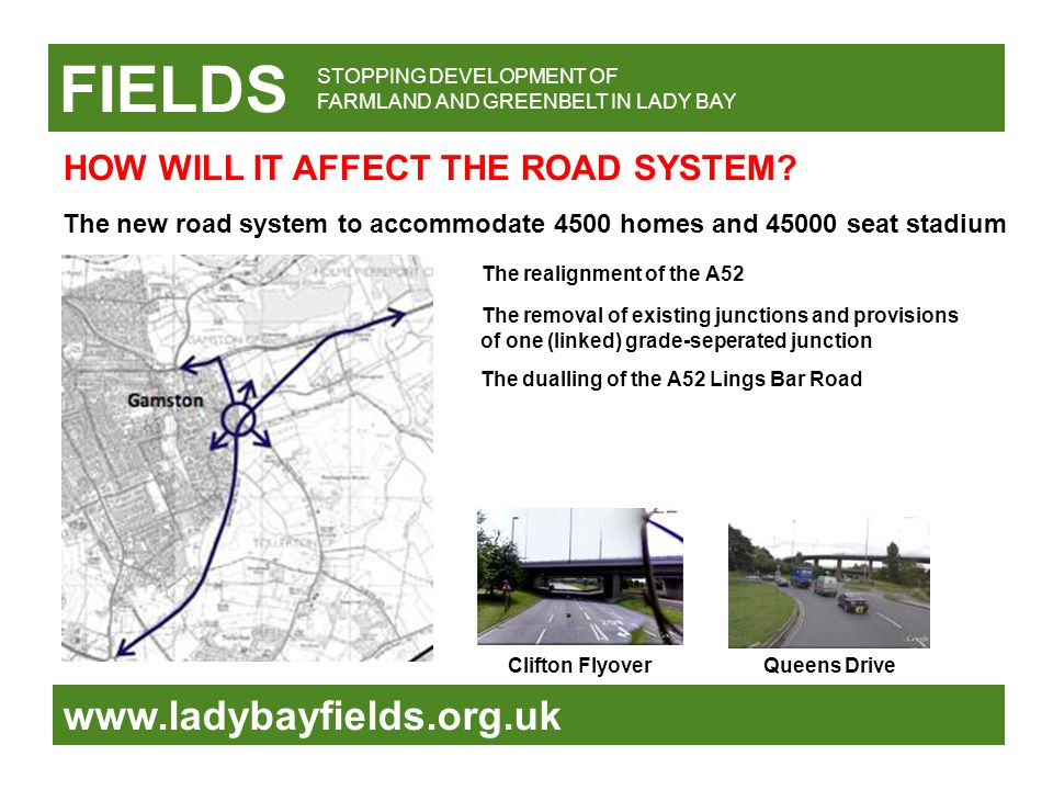 FIELDS www.ladybayfields.org.uk STOPPING DEVELOPMENT OF FARMLAND AND GREENBELT IN LADY BAY The new road system to accommodate 4500 homes and 45000 seat stadium The realignment of the A52 The removal of existing junctions and provisions of one (linked) grade-seperated junction The dualling of the A52 Lings Bar Road Clifton FlyoverQueens Drive HOW WILL IT AFFECT THE ROAD SYSTEM