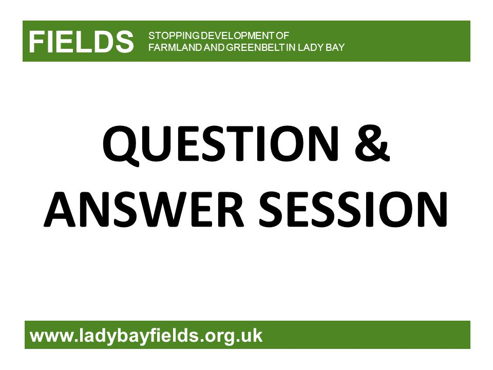 FIELDS www.ladybayfields.org.uk STOPPING DEVELOPMENT OF FARMLAND AND GREENBELT IN LADY BAY QUESTION & ANSWER SESSION