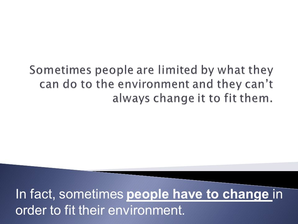 In fact, sometimes people have to change in order to fit their environment.