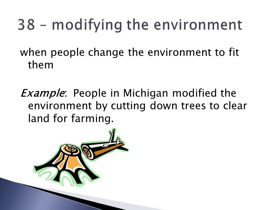 when people change the environment to fit them Example: People in Michigan modified the environment by cutting down trees to clear land for farming.
