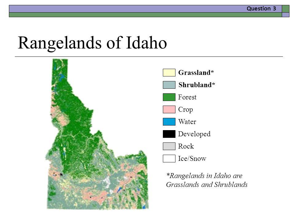 Rangelands of Idaho Grassland* Shrubland* Forest Crop Water Developed Rock Ice/Snow *Rangelands in Idaho are Grasslands and Shrublands Question 3