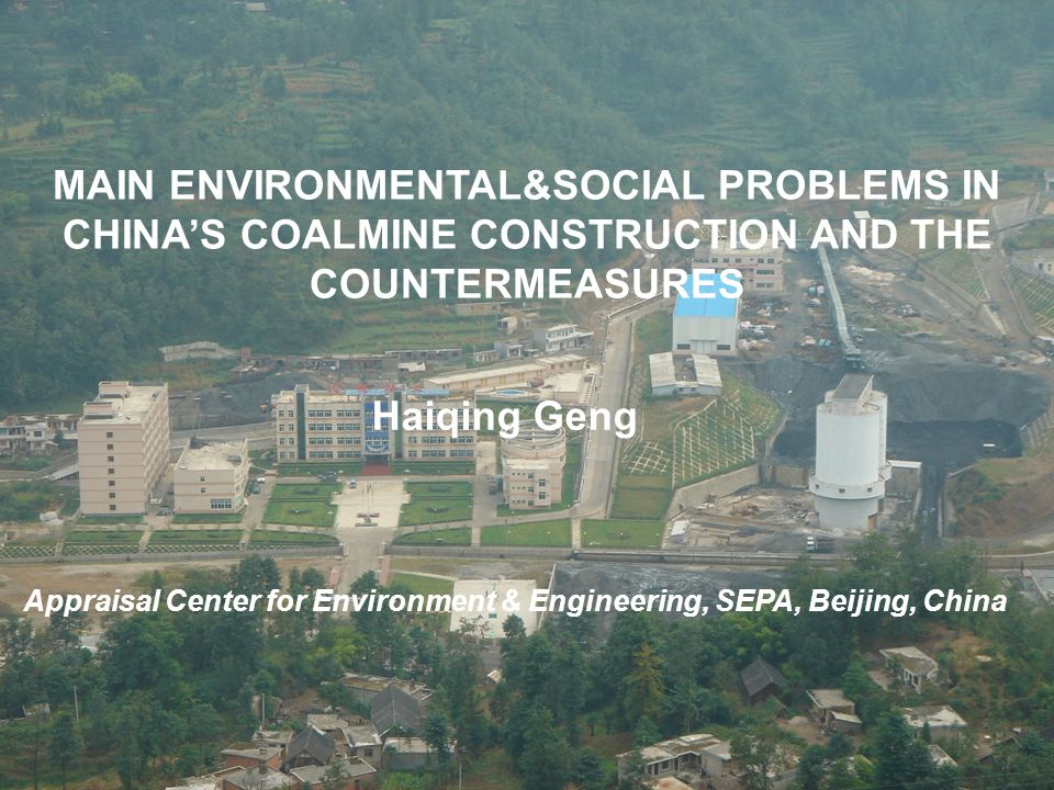 MAIN ENVIRONMENTAL&SOCIAL PROBLEMS IN CHINA'S COALMINE CONSTRUCTION AND THE COUNTERMEASURES Haiqing Geng Appraisal Center for Environment & Engineering, SEPA, Beijing, China