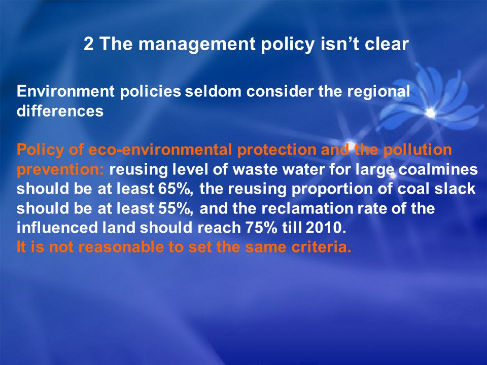 2 The management policy isn't clear Environment policies seldom consider the regional differences Policy of eco-environmental protection and the pollution prevention: reusing level of waste water for large coalmines should be at least 65%, the reusing proportion of coal slack should be at least 55%, and the reclamation rate of the influenced land should reach 75% till 2010.