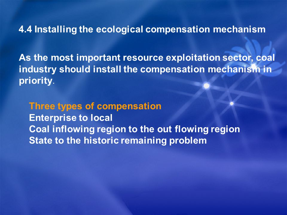 4.4 Installing the ecological compensation mechanism Three types of compensation Enterprise to local Coal inflowing region to the out flowing region State to the historic remaining problem As the most important resource exploitation sector, coal industry should install the compensation mechanism in priority.