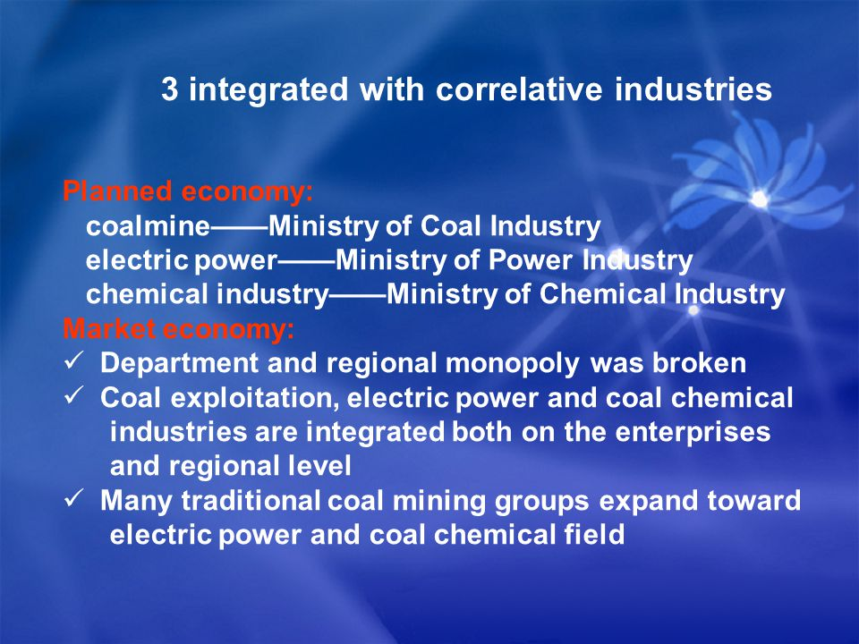 3 integrated with correlative industries Planned economy: coalmine——Ministry of Coal Industry electric power——Ministry of Power Industry chemical industry——Ministry of Chemical Industry Market economy: Department and regional monopoly was broken Coal exploitation, electric power and coal chemical industries are integrated both on the enterprises and regional level Many traditional coal mining groups expand toward electric power and coal chemical field