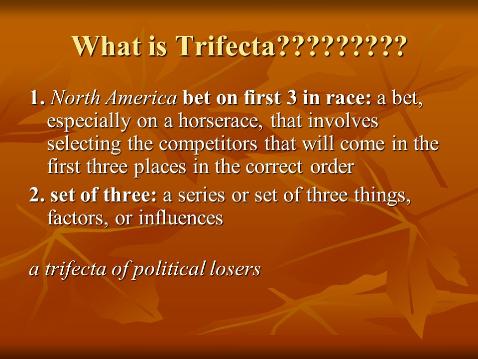 What is Trifecta????????? 1. North America bet on first 3 in race: a bet, especially on a horserace, that involves selecting the competitors that will