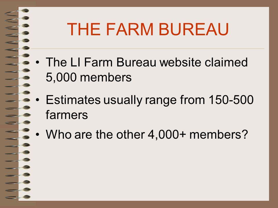 THE FARM BUREAU The LI Farm Bureau website claimed 5,000 members Estimates usually range from 150-500 farmers Who are the other 4,000+ members