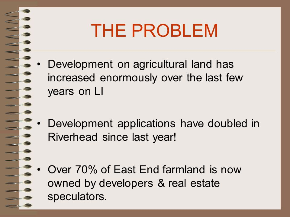 THE PROBLEM Development on agricultural land has increased enormously over the last few years on LI Development applications have doubled in Riverhead since last year.