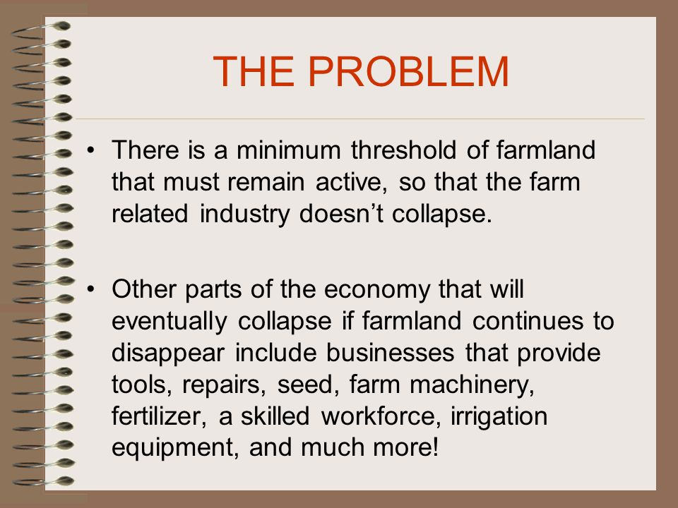 THE PROBLEM There is a minimum threshold of farmland that must remain active, so that the farm related industry doesn't collapse.