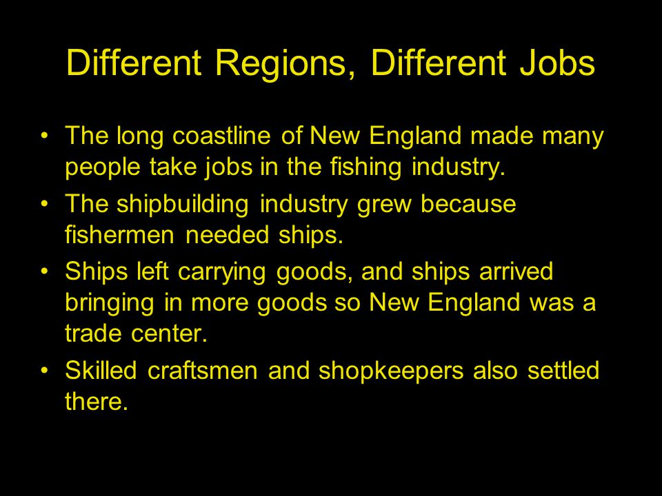 Different Regions, Different Jobs The long coastline of New England made many people take jobs in the fishing industry. The shipbuilding industry grew