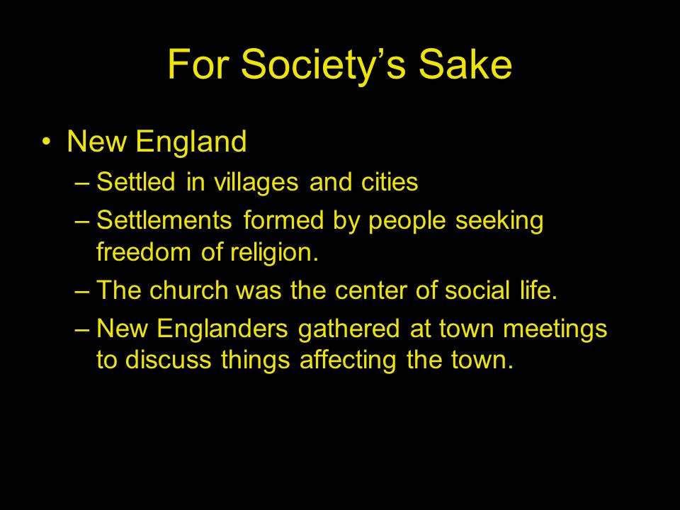 For Society's Sake New England –Settled in villages and cities –Settlements formed by people seeking freedom of religion.